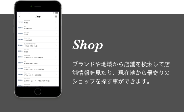 【Shop】ブランドや地域から店舗を検索して店舗情報を見たり、現在地から最寄りのショップを探す事ができます。